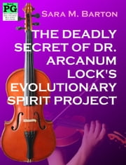 The Deadly Secret of Dr. Arcanum Lock's Evolutionary Spirit Project - A Bodacious Baby Boomer Escapade #2 ebook by Sara Barton