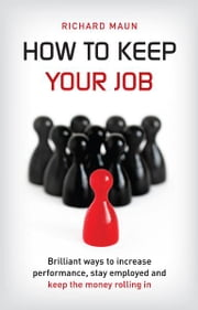 How To Keep Your Job - Brilliant ways to increase performance, stay employed and keep the money rolling in. ebook by Richard Maun