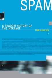 Spam - A Shadow History of the Internet ebook by Finn Brunton