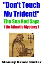 """Don't Touch My Trident!"" The Sea God Says (An Atlantis Mystery) ebook by Stanley Bruce Carter"