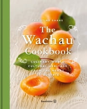 The Wachau Cookbook - Culinary world cultural heritage from the heart of Austria ebook by Christine Saahs