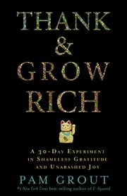 Thank & Grow Rich - A 30-Day Experiment in Shameless Gratitude and Unabashed Joy ebook by Pam Grout