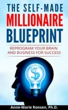 The Self-Made Millionaire Blueprint: Reprogram Your Brain and Business For Success ebook by Anne-Marie Ronsen