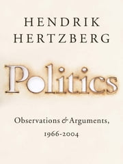 Politics - Observations and Arguments, 1966-2004 ebook by Hendrik Hertzberg