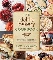The Dahlia Bakery Cookbook - Sweetness in Seattle ebook by Tom Douglas