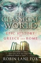 The Classical World - An Epic History of Greece and Rome ebook by Robin Lane Fox