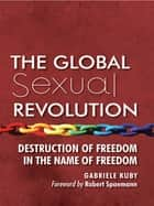 The Global Sexual Revolution - Destruction of Freedom in the Name of Freedom ebook by Gabriele Kuby, James Patrick Kirchner, Robert Spaemann