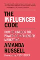 The Influencer Code - How to Unlock the Power of Influencer Marketing ebook by Amanda Russell, Jesse Itzler