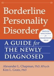 Borderline Personality Disorder - A Guide for the Newly Diagnosed ebook by Alexander L. Chapman, PhD, RPsych,...