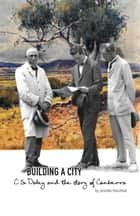 Building a City - C.S. Daley and the story of Canberra ebook by