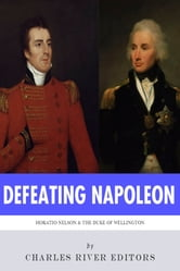 Defeating Napoleon: The Lives and Legacies of Admiral Horatio Nelson and Arthur Wellesley, Duke of Wellington ebook by Charles River Editors