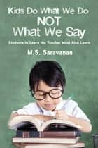 Kids Do What We Do Not What We Say ebook by M.S. Saravanan