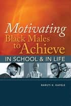 Motivating Black Males to Achieve in School and in Life ebook by Baruti K. Kafele