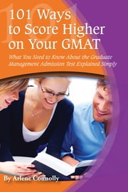 101 Ways to Score Higher on Your GMAT - What You Need to Know About the Graduate Management Admission Test Explained Simply ebook by Arlene Connolly