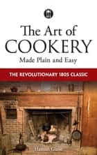 The Art of Cookery Made Plain and Easy - The Revolutionary 1805 Classic ebook by Hannah Glasse