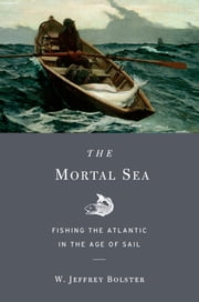 The Mortal Sea - fishing the Atlantic in the Age of Sail ebook by W. Jeffrey Bolster