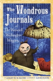 The Wondrous Journals of Dr. Wendell Wellington Wiggins ebook by Lesley M. M. Blume,David Foote