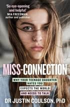 Miss-connection - Why Your Teenage Daughter Hates You, Expects the World and Needs to Talk ebook by Justin Coulson