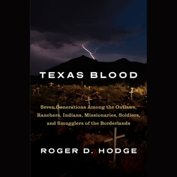 Texas Blood - Seven Generations Among the Outlaws, Ranchers, Indians, Missionaries, Soldiers, and Smugglers of the Borderlands audiobook by Roger D. Hodge