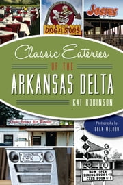 Classic Eateries of the Arkansas Delta ebook by Kat Robinson,Grav Weldon