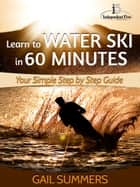 Learn to Water Ski in 60 Minutes: Your Simple Step by Step Guide to Waterskiing Success! ebook by Gail Summers
