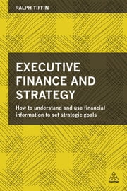 Executive Finance and Strategy - How to Understand and Use Financial Information to Set Strategic Goals ebook by Ralph Tiffin