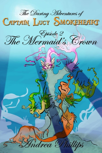 The Mermaid's Crown - The Daring Adventures of Captain Lucy Smokeheart, #2 ebook by Andrea Phillips