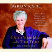I Need Your Love - Is That True? - How to Stop Seeking Love, Approval, and Appreciation and Start Finding Them Instead audiobook by Byron Katie