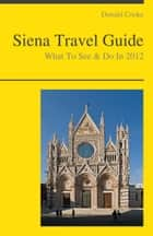 Siena, Italy Travel Guide - What To See & Do ebook by Donald Cooke