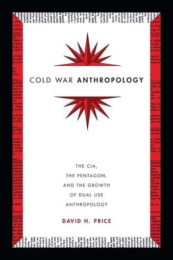 Cold War Anthropology - The CIA, the Pentagon, and the Growth of Dual Use Anthropology ebook by David H. Price