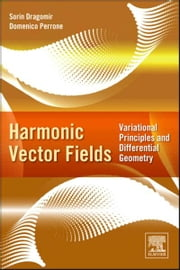 Harmonic Vector Fields - Variational Principles and Differential Geometry ebook by Sorin Dragomir,Domenico Perrone