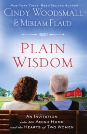 Plain Wisdom - An Invitation into an Amish Home and the Hearts of Two Women ebook by Cindy Woodsmall,Miriam Flaud