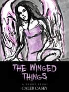 The Winged Things ebook by Caleb Casey