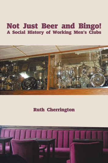 Not Just Beer and Bingo! A Social History of Working Men's Clubs ebook by Ruth Cherrington