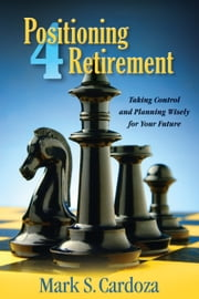 Positioning 4 Retirement - Taking Control and Planning Wisely for Your Future ebook by Mark S. Cardoza