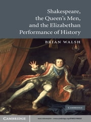 Shakespeare, the Queen's Men, and the Elizabethan Performance of History ebook by Brian Walsh