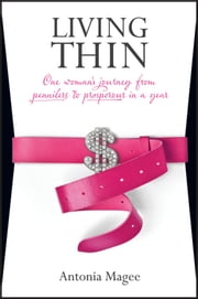 Living Thin - One Woman's Journey from Penniless to Prosperous in a Year ebook by Antonia Magee