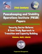 21st Century Peacekeeping and Stability Operations Institute (PKSOI) Papers - Security Sector Reform: A Case Study Approach to Transition and Capacity Building - Kosovo, Haiti, Liberia ebook by Progressive Management