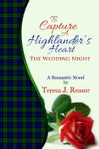 To Capture A Highlander's Heart: The Wedding Night ebook by Teresa J. Reasor