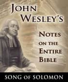 John Wesley's Notes on the Entire Bible-Book of Song of Solomon ebook by John Wesley
