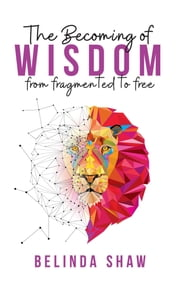 The Becoming of Wisdom - From fragmented to free ebook by Belinda Shaw