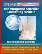 The Vanguard Satellite Launching Vehicle, An Engineering Summary: Details of America's Early Rocket for the First Satellites, Program History, Vehicle Design ebook by Progressive Management