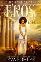 Eros: Cupid's Captive Series, Book One ebook by Eva Pohler