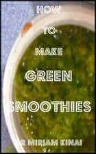 How to Make Green Smoothies ebook by Miriam Kinai