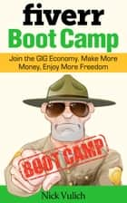 Fiverr Boot Camp: Join the GIG Economy. Make More Money, Enjoy More Freedom. ebook by Nick Vulich