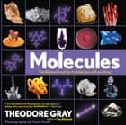 Molecules - The Elements and the Architecture of Everything ebook by Theodore Gray, Nick Mann