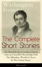 The Complete Short Stories of Washington Irving: The Sketch Book of Geoffrey Crayon, Tales of a Traveller, Bracebridge Hall, The Alhambra, Woolfert's Roost & The Crayon Papers (Illustrated): The Legend of Sleepy Hollow, Rip Van Winkle, Old Christmas, ebook by Washington  Irving, Randolph  Caldecott