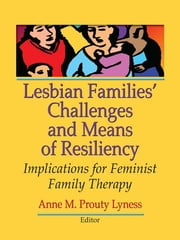 Lesbian Families' Challenges and Means of Resiliency - Implications for Feminist Family Therapy ebook by Anne M. Prouty Lyness