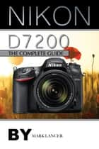 Nikon D7200: The Complete Guide ebook by Mark Lancer