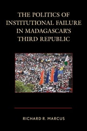 The Politics of Institutional Failure in Madagascar's Third Republic ebook by Richard R. Marcus